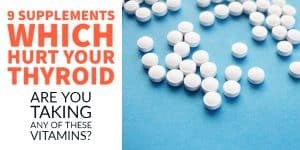 9 Supplements Which could be Hurting your Thyroid