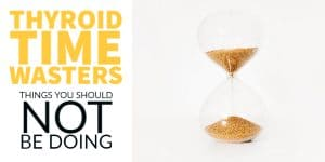 Thyroid Time Wasters (Things you should NOT be doing)