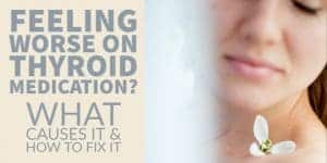 Why Some People Feel Worse on Thyroid Medication & How to Fix it