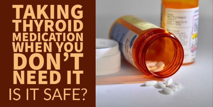 taking thyroid medication when you don't need it - is it safe?