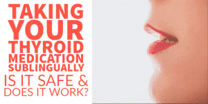 Taking your Thyroid Medication Sublingually: Is it Safe & Does it Work?