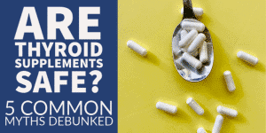 Are Thyroid Supplements Safe or Dangerous? 5 Common Myths Debunked