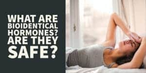 What Are Bioidentical Hormones – Are They Safe and Effective?