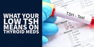 What Your Low TSH Means With Thyroid Medication & Without