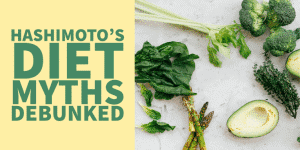 6 Hashimoto's Diet Myths Debunked & Why They Aren't True