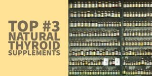 The Top #3 Natural Thyroid Supplements to Increase T3 & T4 Levels