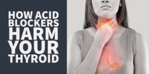 7 Reasons to Avoid Acid Blockers If you have a Thyroid Problem