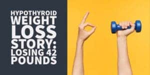 Weight Loss With Hypothyroidism Success Story: Losing 42 Pounds