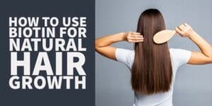 How & Why You Should use Biotin for Hair Growth