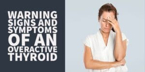 Warnings Signs & Symptoms of an Overactive Thyroid (+Treatments)