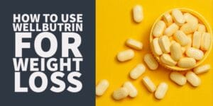 How to Use Wellbutrin For Weight Loss & Who Should Use it