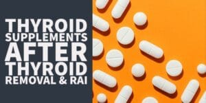Should Thyroidectomy & RAI Patients Take Thyroid Supplements?