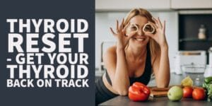 Thyroid Reset – 4 Ways to Get Your Thyroid Back on Track