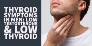 Thyroid Symptoms in Men: The Low T Low Thyroid Connection