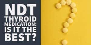 Is Natural Desiccated Thyroid (NDT) the Best Thyroid Medication?
